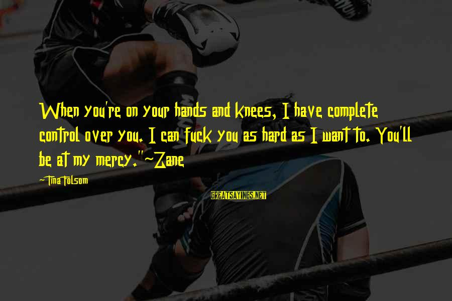 Tina Folsom Sayings By Tina Folsom: When you're on your hands and knees, I have complete control over you. I can