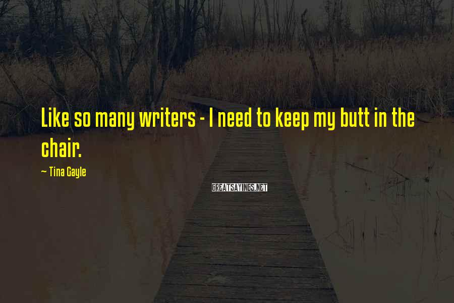 Tina Gayle Sayings: Like so many writers - I need to keep my butt in the chair.