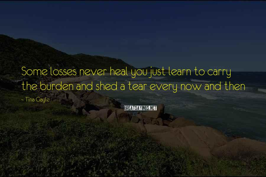 Tina Gayle Sayings: Some losses never heal you just learn to carry the burden and shed a tear
