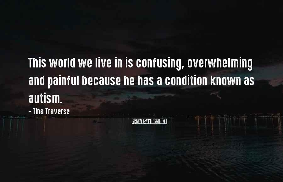 Tina Traverse Sayings: This world we live in is confusing, overwhelming and painful because he has a condition