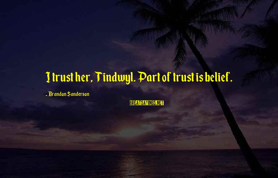 Tindwyl's Sayings By Brandon Sanderson: I trust her, Tindwyl. Part of trust is belief.