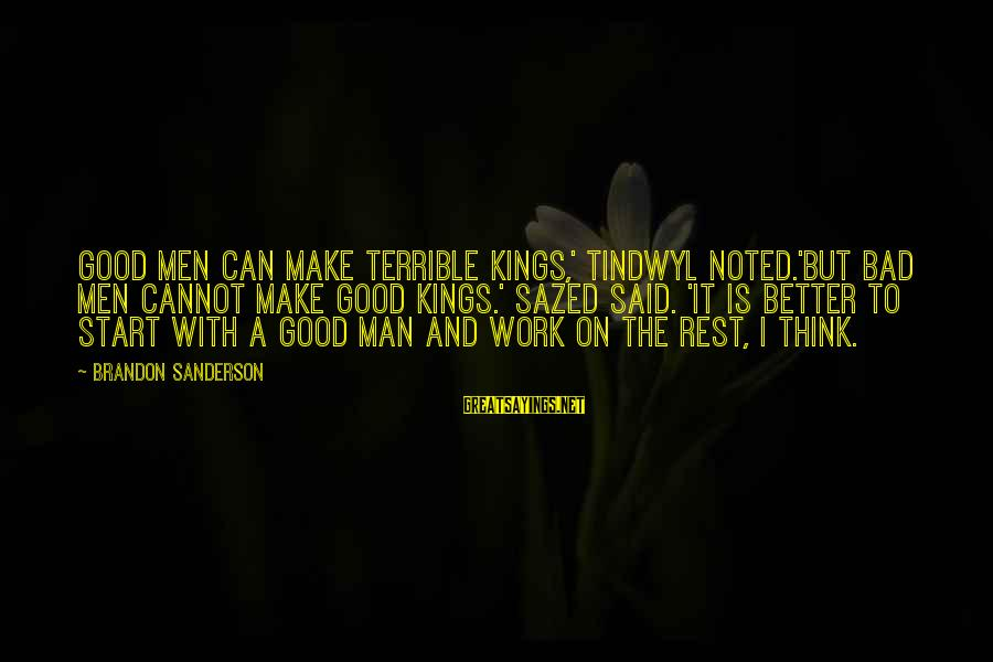 Tindwyl's Sayings By Brandon Sanderson: Good men can make terrible kings,' Tindwyl noted.'But bad men cannot make good kings.' Sazed