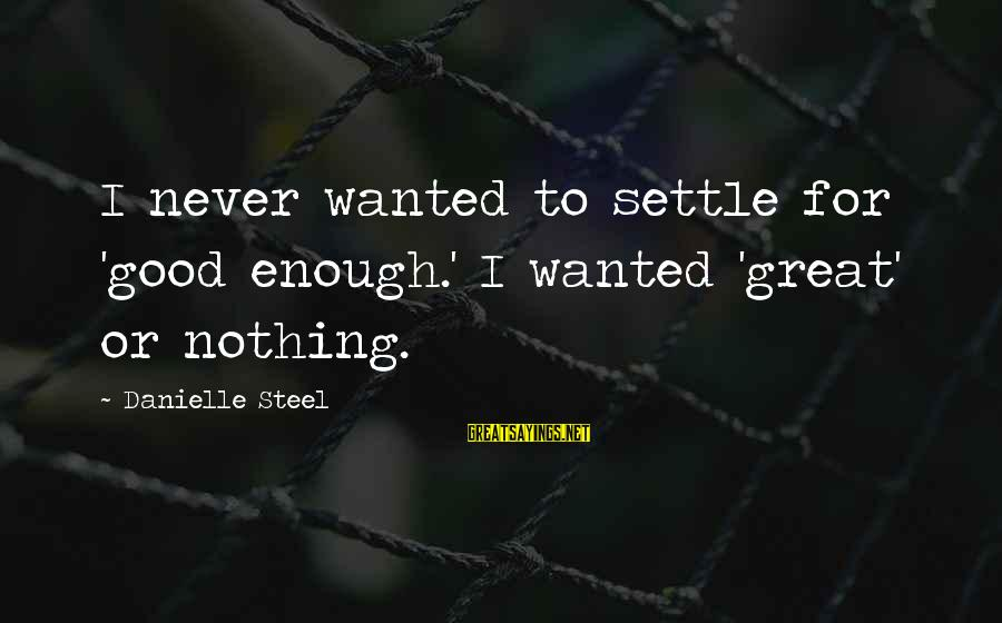 Tindwyl's Sayings By Danielle Steel: I never wanted to settle for 'good enough.' I wanted 'great' or nothing.