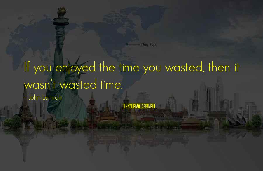 Tine Thing Helseth Sayings By John Lennon: If you enjoyed the time you wasted, then it wasn't wasted time.