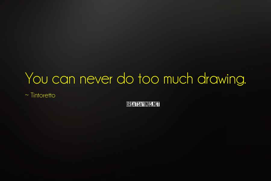 Tintoretto Sayings: You can never do too much drawing.