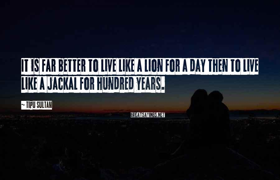 Tipu Sultan Sayings: It is far better to live like a lion for a day then to live