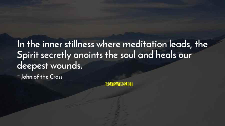 Tired Of Proving Sayings By John Of The Cross: In the inner stillness where meditation leads, the Spirit secretly anoints the soul and heals