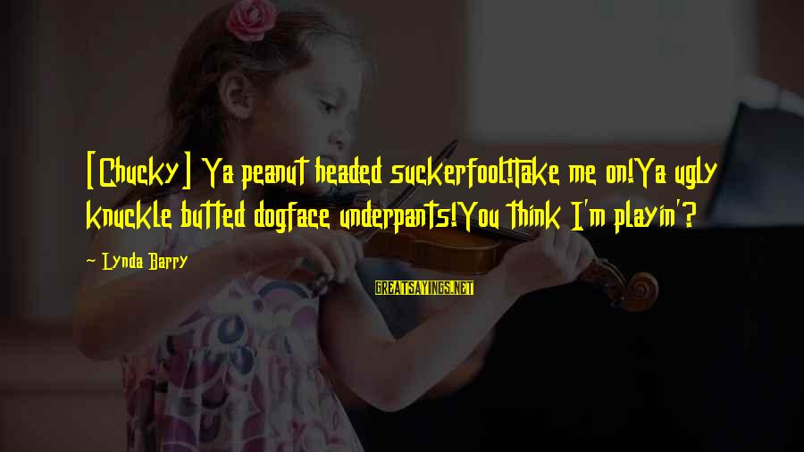 Tired Of Proving Sayings By Lynda Barry: [Chucky] Ya peanut headed suckerfool!Take me on!Ya ugly knuckle butted dogface underpants!You think I'm playin'?