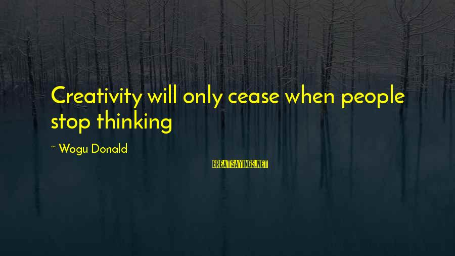 Tired Of Proving Sayings By Wogu Donald: Creativity will only cease when people stop thinking