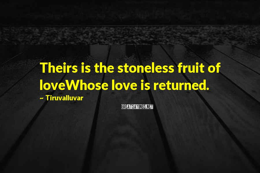 Tiruvalluvar Sayings: Theirs is the stoneless fruit of loveWhose love is returned.