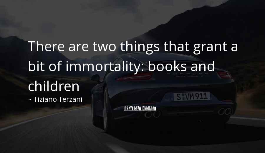 Tiziano Terzani Sayings: There are two things that grant a bit of immortality: books and children