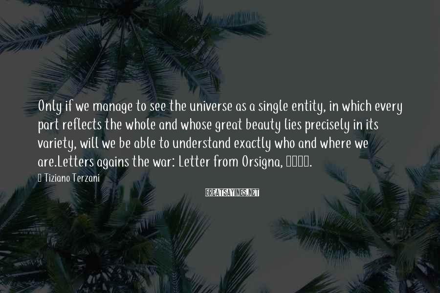 Tiziano Terzani Sayings: Only if we manage to see the universe as a single entity, in which every
