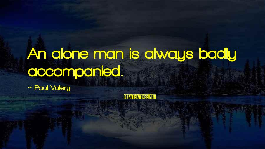 Tlaloc Sayings By Paul Valery: An alone man is always badly accompanied.