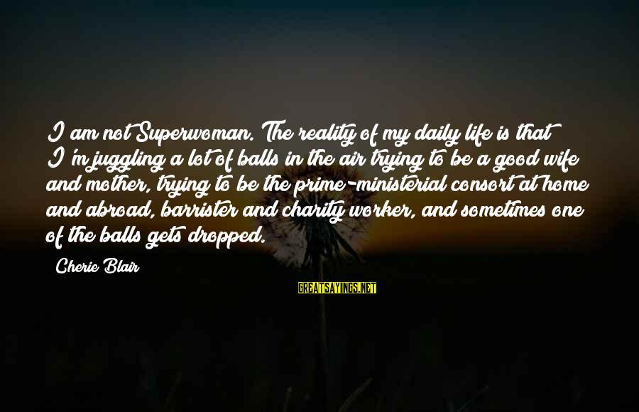 To Be A Good Mother Sayings By Cherie Blair: I am not Superwoman. The reality of my daily life is that I'm juggling a