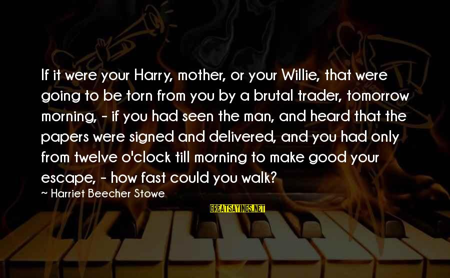 To Be A Good Mother Sayings By Harriet Beecher Stowe: If it were your Harry, mother, or your Willie, that were going to be torn