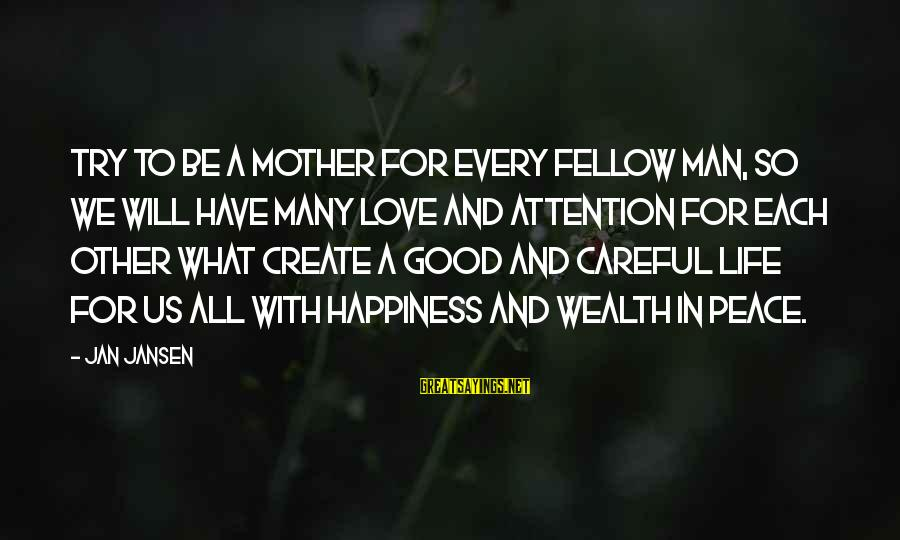 To Be A Good Mother Sayings By Jan Jansen: Try to be a Mother for every Fellow Man, so we will have many Love