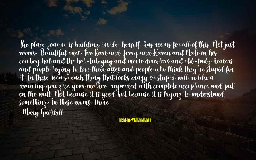 To Be A Good Mother Sayings By Mary Gaitskill: The place Joanne is building inside [herself] has rooms for all of this. Not just