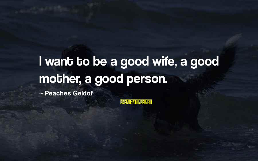 To Be A Good Mother Sayings By Peaches Geldof: I want to be a good wife, a good mother, a good person.