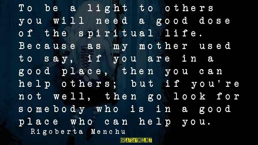 To Be A Good Mother Sayings By Rigoberta Menchu: To be a light to others you will need a good dose of the spiritual