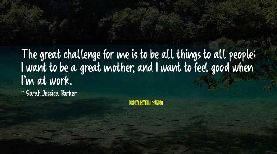 To Be A Good Mother Sayings By Sarah Jessica Parker: The great challenge for me is to be all things to all people; I want