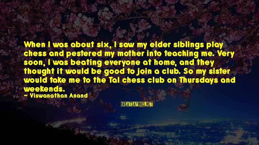 To Be A Good Mother Sayings By Viswanathan Anand: When I was about six, I saw my elder siblings play chess and pestered my
