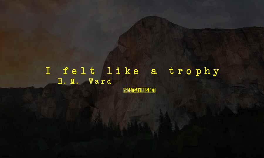 To Get Over It Sayings By H.M. Ward: I felt like a trophy child, someone he had around to show off. It felt