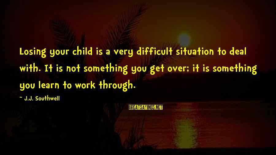 To Get Over It Sayings By J.J. Southwell: Losing your child is a very difficult situation to deal with. It is not something