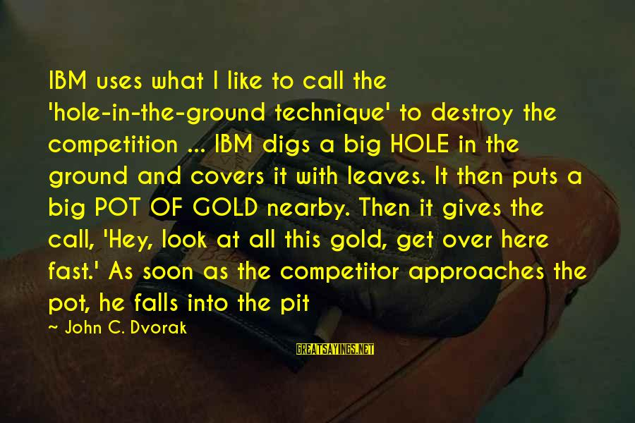 To Get Over It Sayings By John C. Dvorak: IBM uses what I like to call the 'hole-in-the-ground technique' to destroy the competition ...