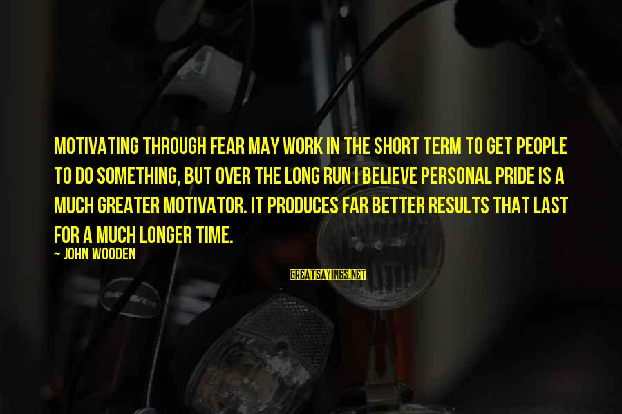 To Get Over It Sayings By John Wooden: Motivating through fear may work in the short term to get people to do something,