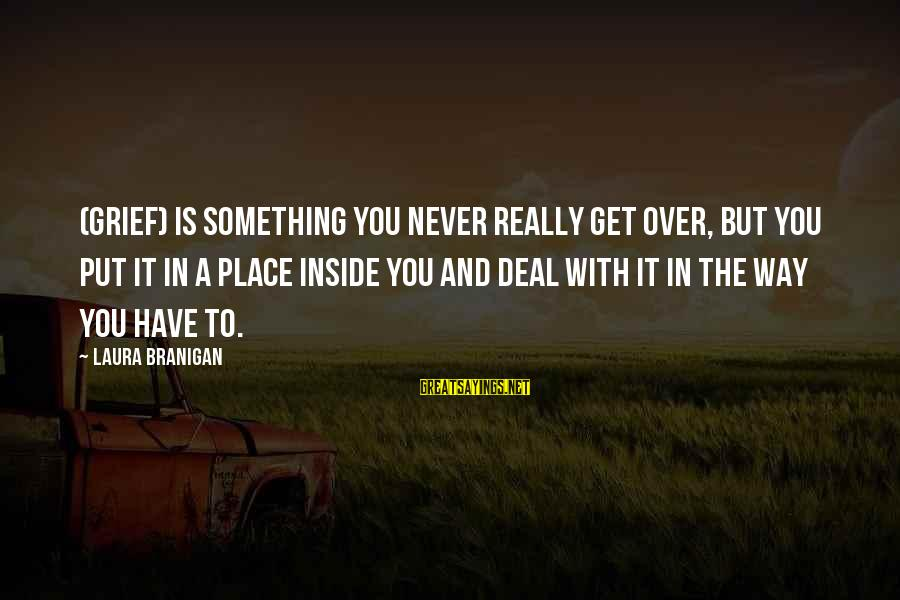 To Get Over It Sayings By Laura Branigan: (Grief) is something you never really get over, but you put it in a place