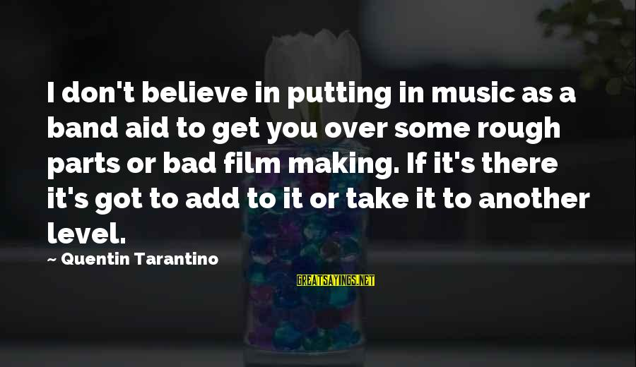 To Get Over It Sayings By Quentin Tarantino: I don't believe in putting in music as a band aid to get you over
