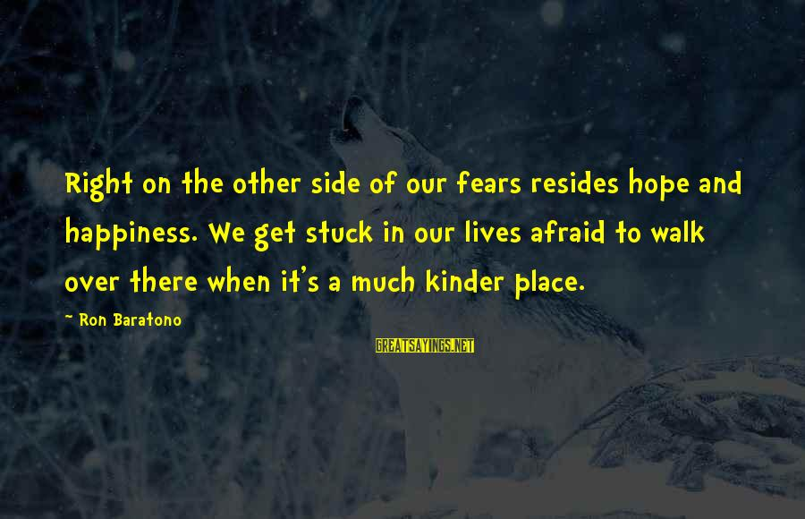 To Get Over It Sayings By Ron Baratono: Right on the other side of our fears resides hope and happiness. We get stuck