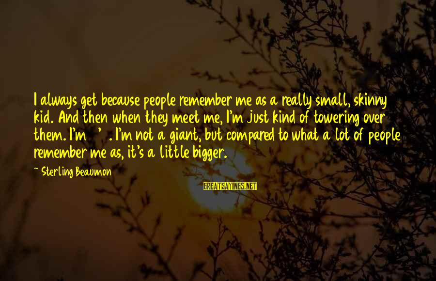 To Get Over It Sayings By Sterling Beaumon: I always get because people remember me as a really small, skinny kid. And then