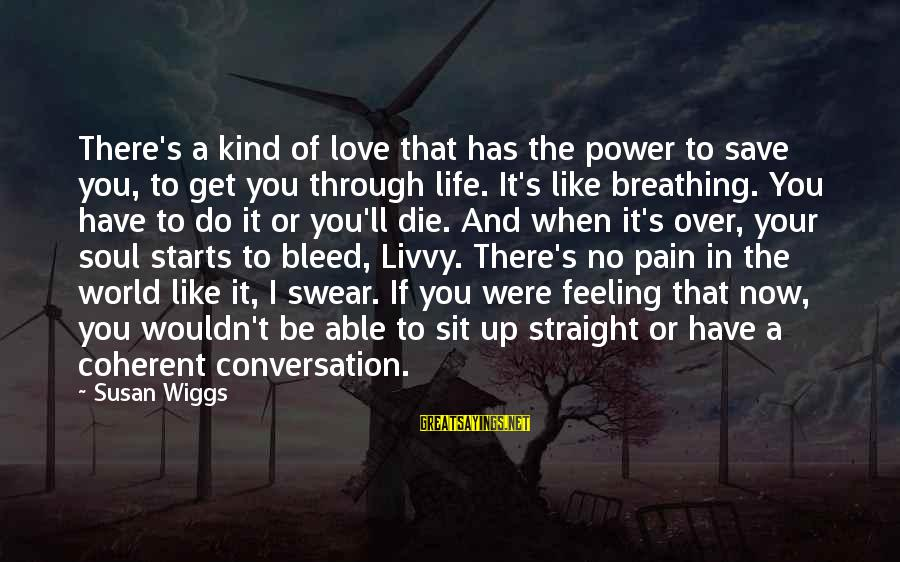 To Get Over It Sayings By Susan Wiggs: There's a kind of love that has the power to save you, to get you