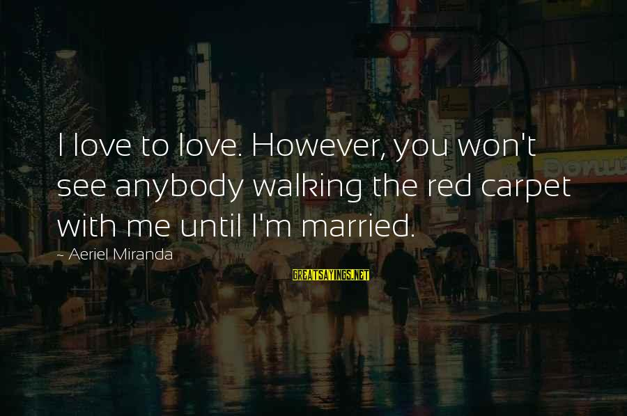 To Love You Sayings By Aeriel Miranda: I love to love. However, you won't see anybody walking the red carpet with me