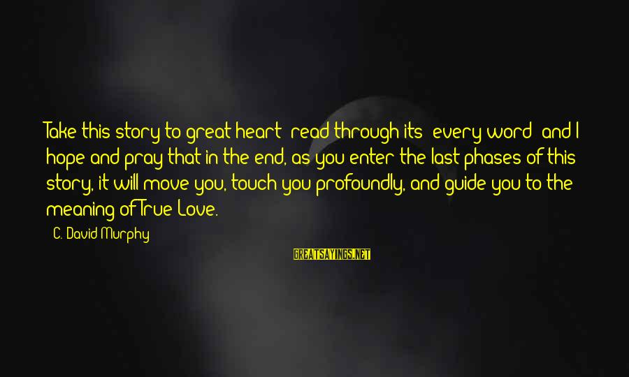 To Love You Sayings By C. David Murphy: Take this story to great heart; read through its' every word; and I hope and