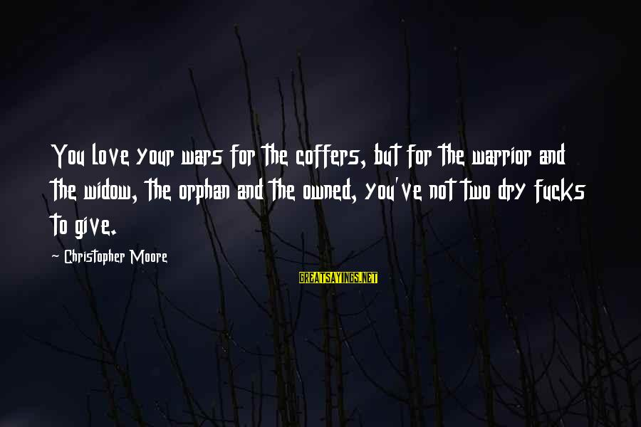 To Love You Sayings By Christopher Moore: You love your wars for the coffers, but for the warrior and the widow, the