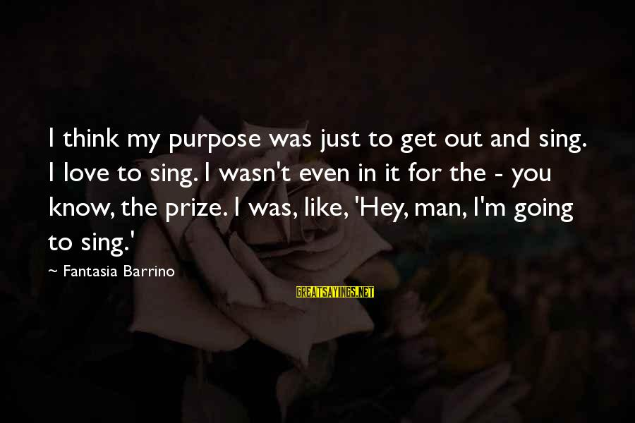 To Love You Sayings By Fantasia Barrino: I think my purpose was just to get out and sing. I love to sing.