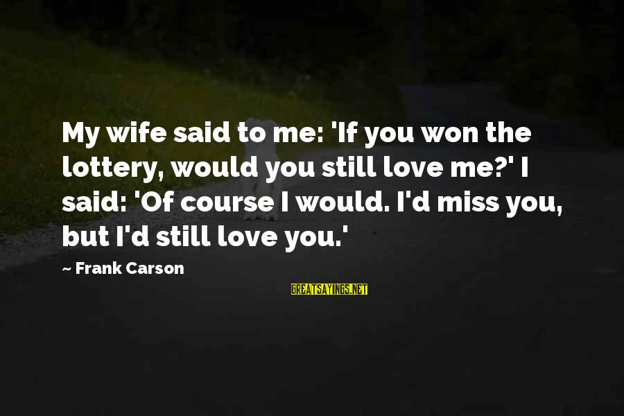 To Love You Sayings By Frank Carson: My wife said to me: 'If you won the lottery, would you still love me?'