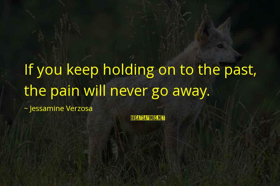 To Love You Sayings By Jessamine Verzosa: If you keep holding on to the past, the pain will never go away.