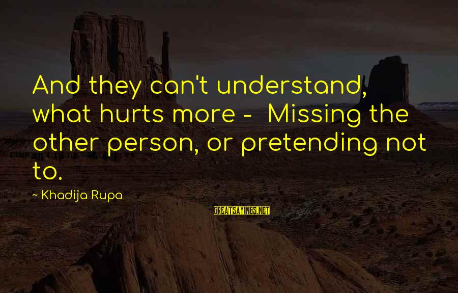 To Love You Sayings By Khadija Rupa: And they can't understand, what hurts more - Missing the other person, or pretending not
