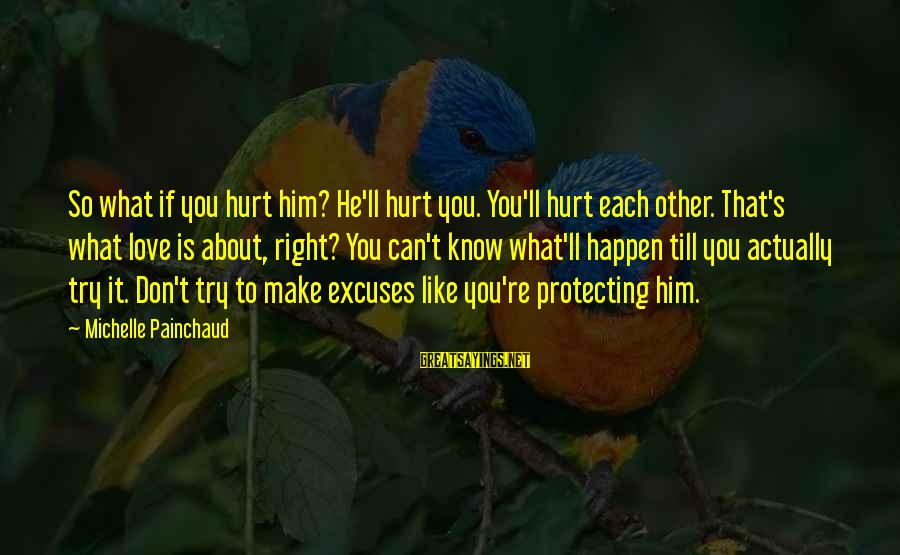 To Love You Sayings By Michelle Painchaud: So what if you hurt him? He'll hurt you. You'll hurt each other. That's what