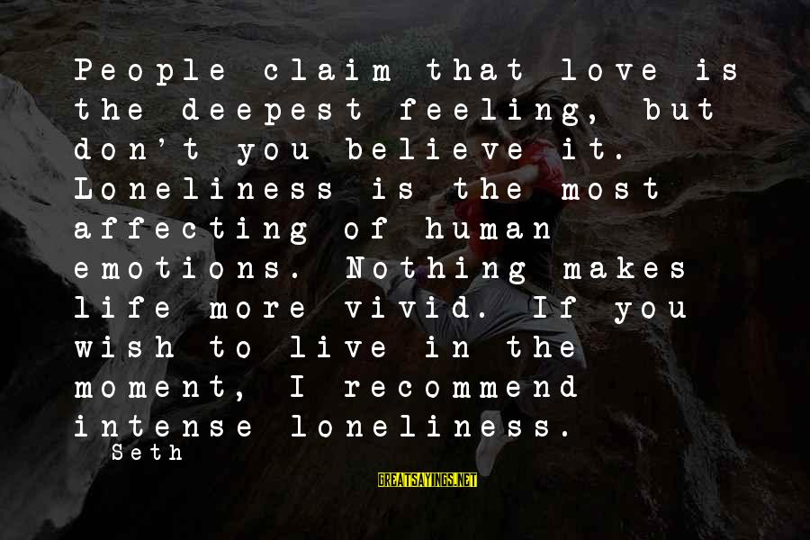 To Love You Sayings By Seth: People claim that love is the deepest feeling, but don't you believe it. Loneliness is