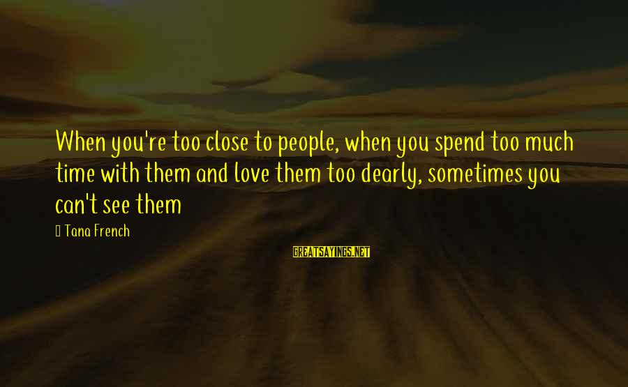 To Love You Sayings By Tana French: When you're too close to people, when you spend too much time with them and