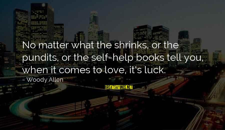 To Love You Sayings By Woody Allen: No matter what the shrinks, or the pundits, or the self-help books tell you, when