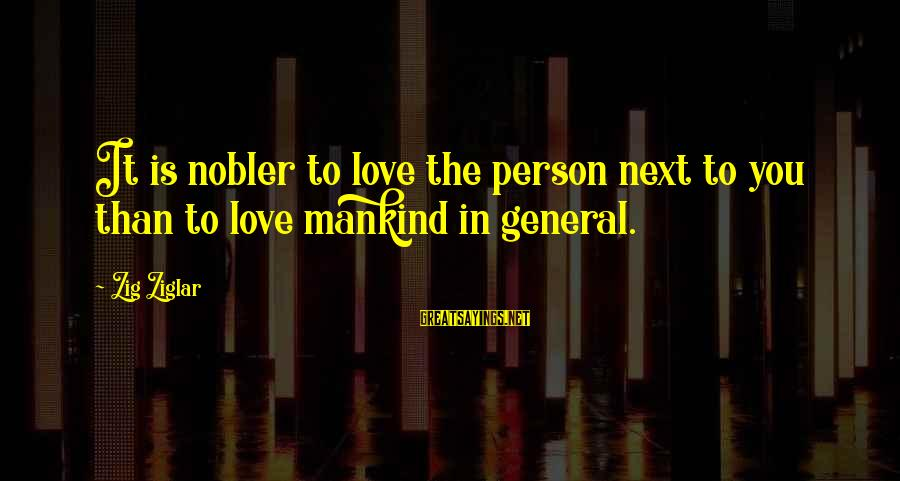 To Love You Sayings By Zig Ziglar: It is nobler to love the person next to you than to love mankind in
