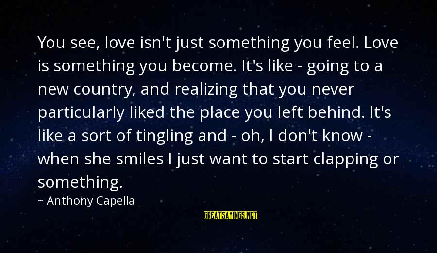 To Start Something New Sayings By Anthony Capella: You see, love isn't just something you feel. Love is something you become. It's like