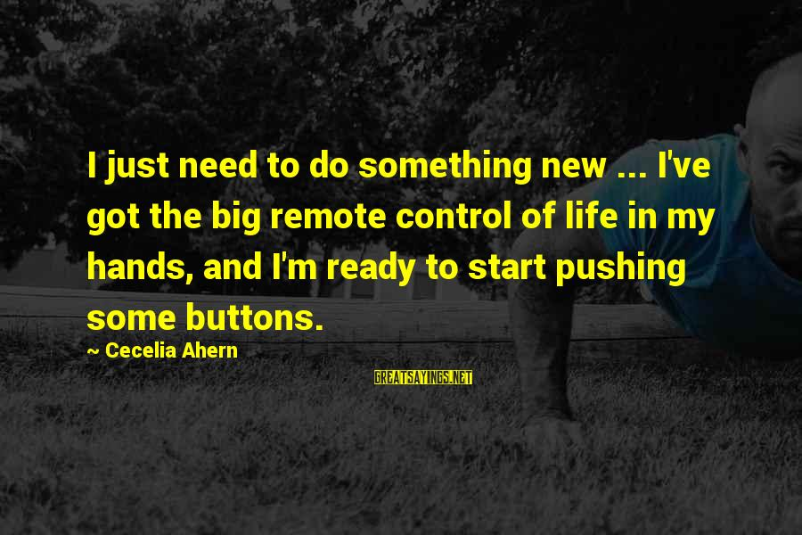 To Start Something New Sayings By Cecelia Ahern: I just need to do something new ... I've got the big remote control of