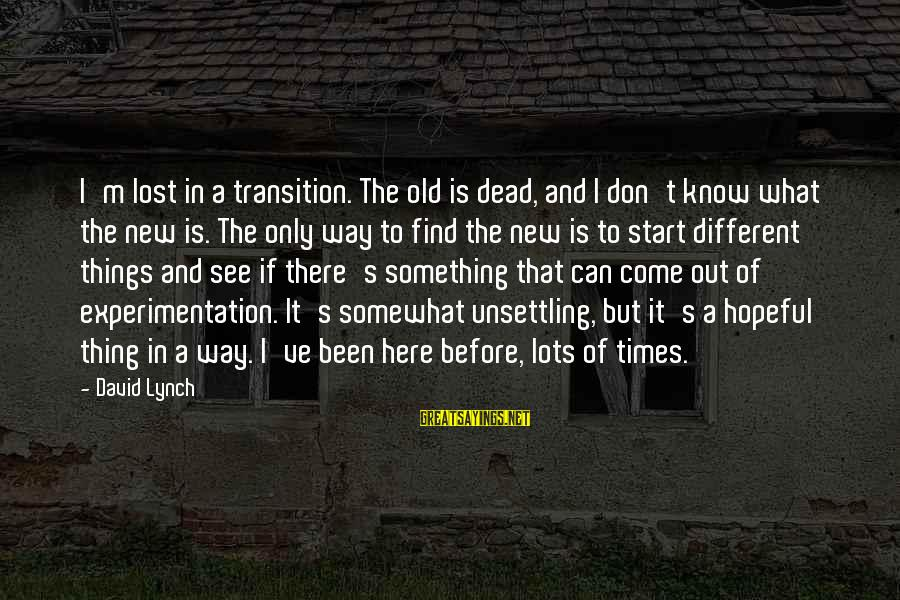 To Start Something New Sayings By David Lynch: I'm lost in a transition. The old is dead, and I don't know what the