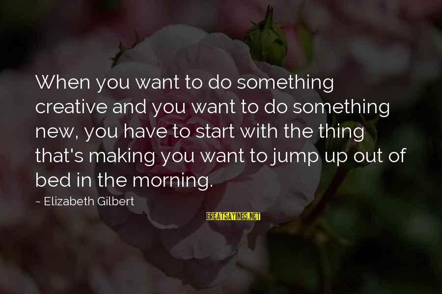 To Start Something New Sayings By Elizabeth Gilbert: When you want to do something creative and you want to do something new, you